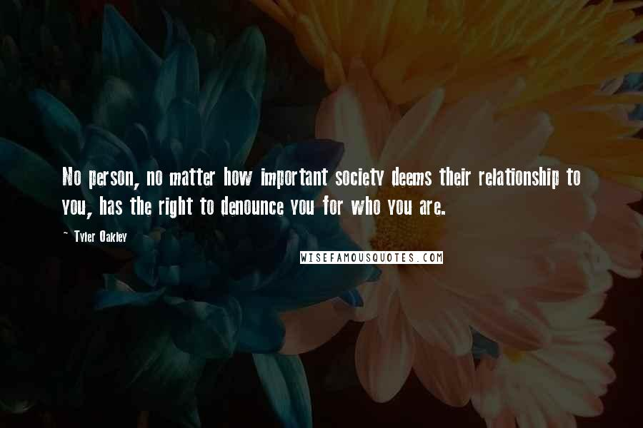 Tyler Oakley Quotes: No person, no matter how important society deems their relationship to you, has the right to denounce you for who you are.