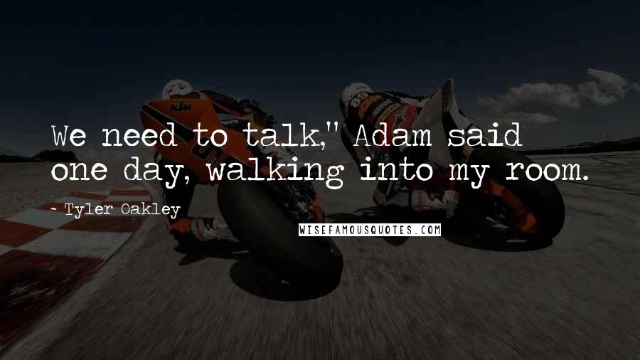 "Tyler Oakley Quotes: We need to talk,"" Adam said one day, walking into my room."