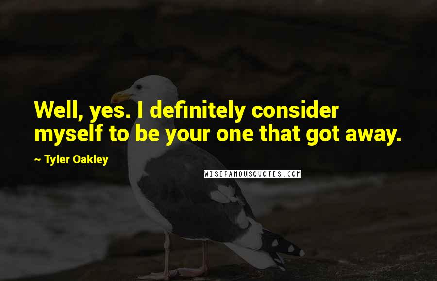 Tyler Oakley Quotes: Well, yes. I definitely consider myself to be your one that got away.
