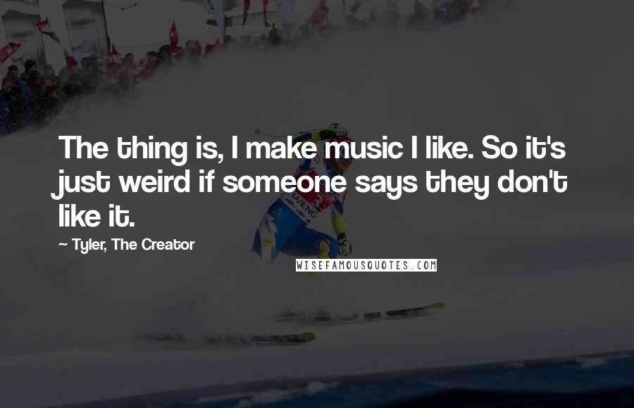 Tyler, The Creator Quotes: The thing is, I make music I like. So it's just weird if someone says they don't like it.