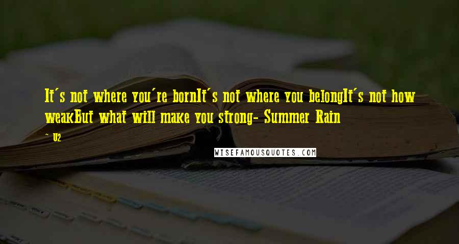 U2 Quotes: It's not where you're bornIt's not where you belongIt's not how weakBut what will make you strong- Summer Rain