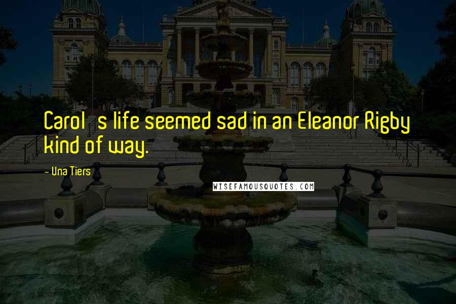 Una Tiers Quotes: Carol's life seemed sad in an Eleanor Rigby kind of way.