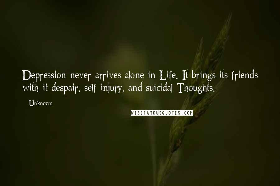 Unknown Quotes: Depression never arrives alone in Life. It brings its friends with it despair, self-injury, and suicidal Thoughts.