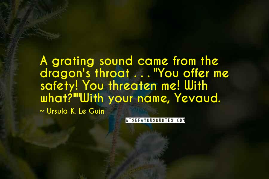 "Ursula K. Le Guin Quotes: A grating sound came from the dragon's throat . . . ""You offer me safety! You threaten me! With what?""""With your name, Yevaud."