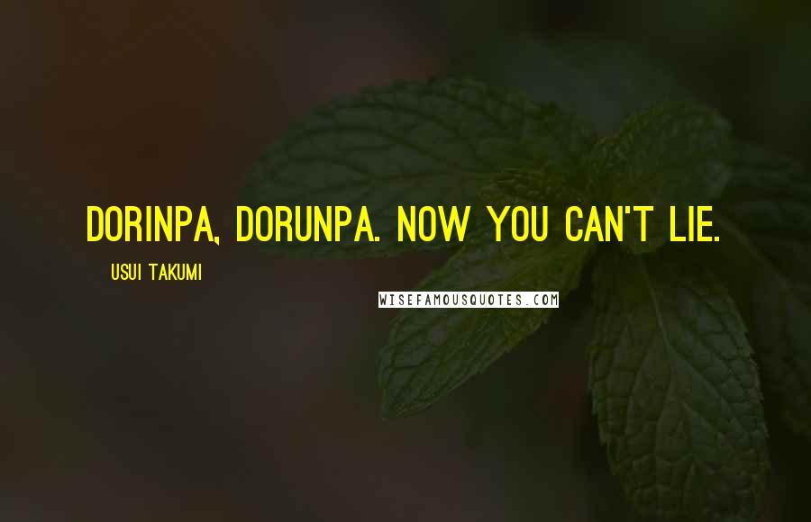 Usui Takumi Quotes: Dorinpa, Dorunpa. Now you can't lie.