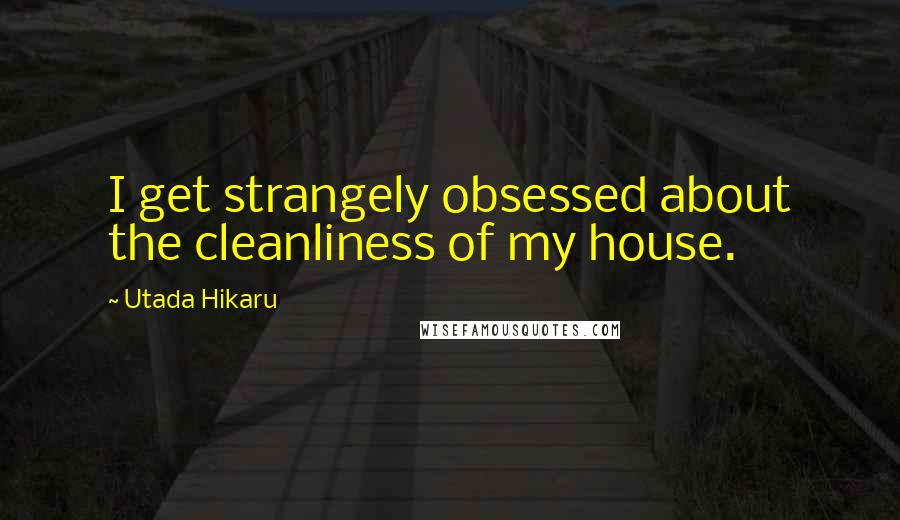 Utada Hikaru Quotes: I get strangely obsessed about the cleanliness of my house.