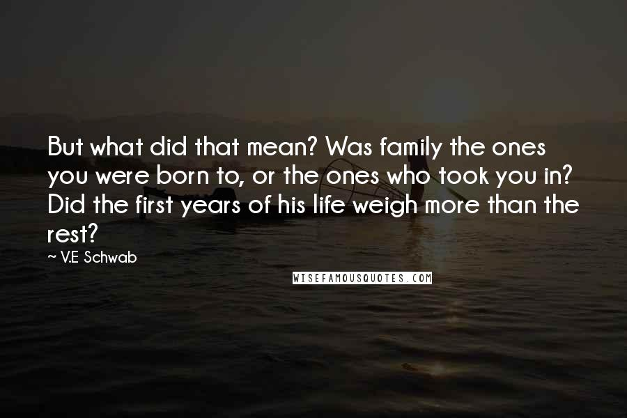 V.E Schwab Quotes: But what did that mean? Was family the ones you were born to, or the ones who took you in? Did the first years of his life weigh more than the rest?