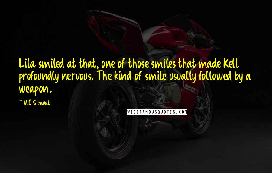 V.E Schwab Quotes: Lila smiled at that, one of those smiles that made Kell profoundly nervous. The kind of smile usually followed by a weapon.