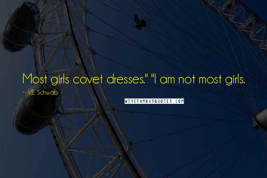 "V.E Schwab Quotes: Most girls covet dresses."" ""I am not most girls."