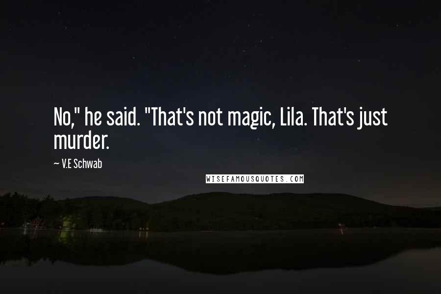 "V.E Schwab Quotes: No,"" he said. ""That's not magic, Lila. That's just murder."