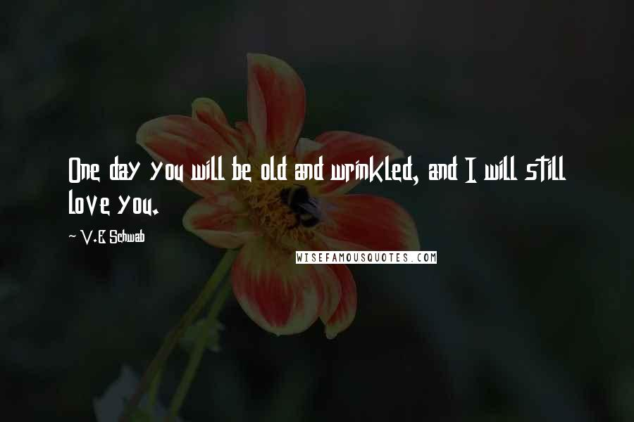 V.E Schwab Quotes: One day you will be old and wrinkled, and I will still love you.