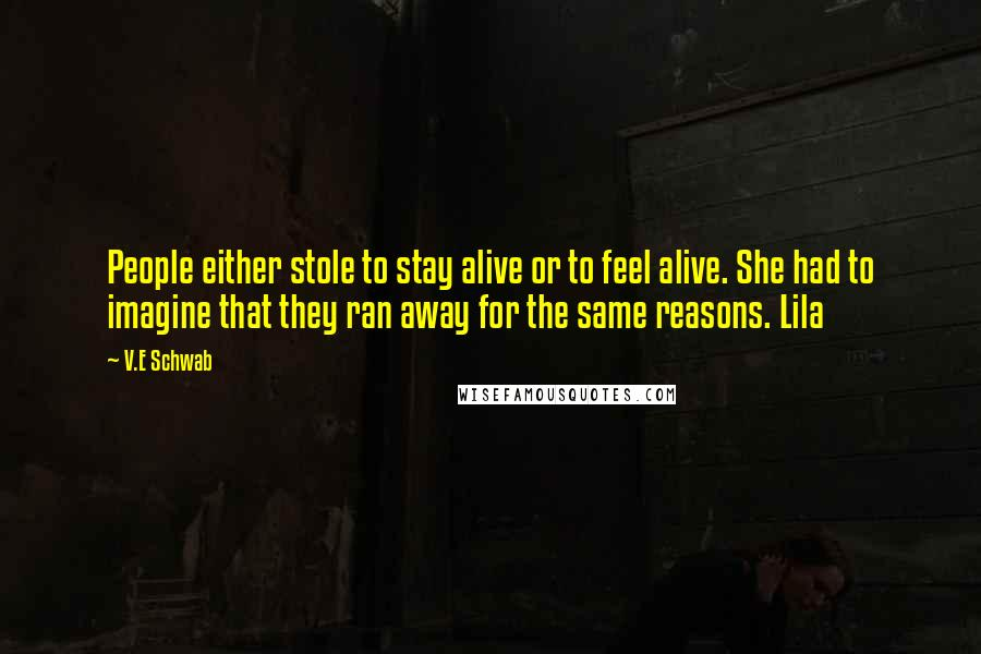 V.E Schwab Quotes: People either stole to stay alive or to feel alive. She had to imagine that they ran away for the same reasons. Lila