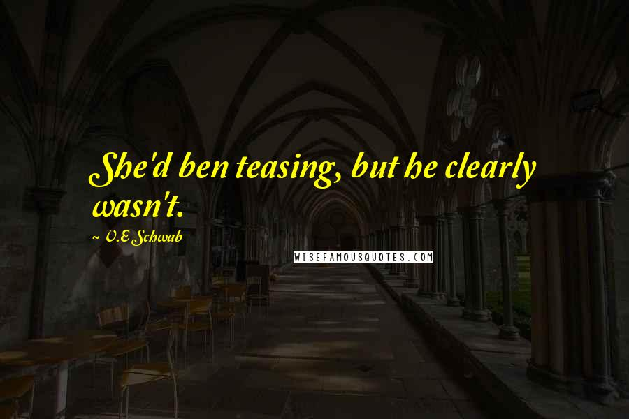 V.E Schwab Quotes: She'd ben teasing, but he clearly wasn't.