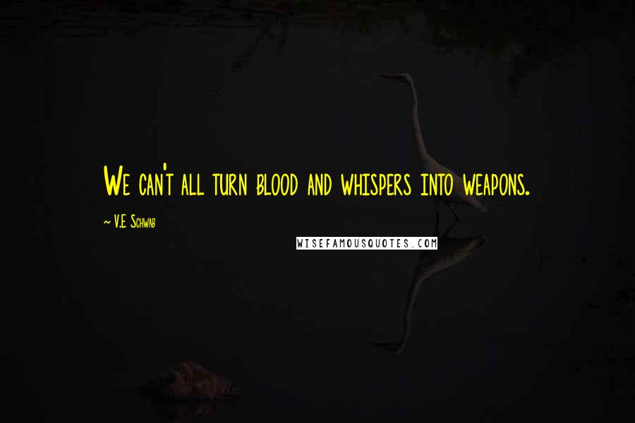 V.E Schwab Quotes: We can't all turn blood and whispers into weapons.