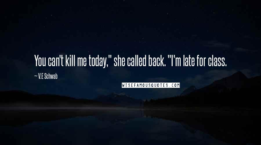 """V.E Schwab Quotes: You can't kill me today,"""" she called back. """"I'm late for class."""