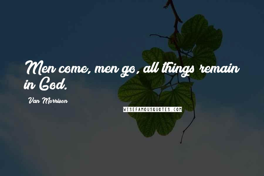 Van Morrison Quotes: Men come, men go, all things remain in God.