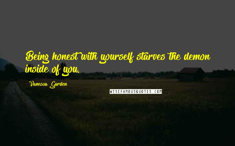 Vanessa Garden Quotes: Being honest with yourself starves the demon inside of you.