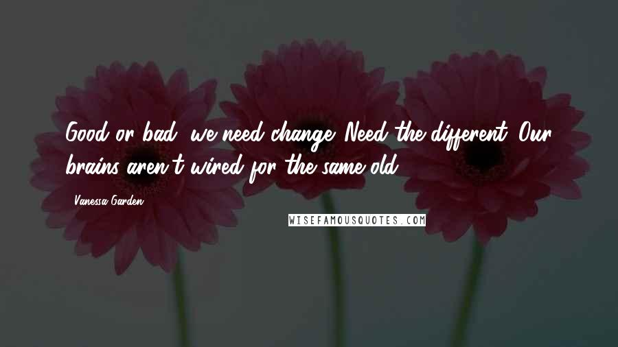 Vanessa Garden Quotes: Good or bad, we need change. Need the different. Our brains aren't wired for the same-old.