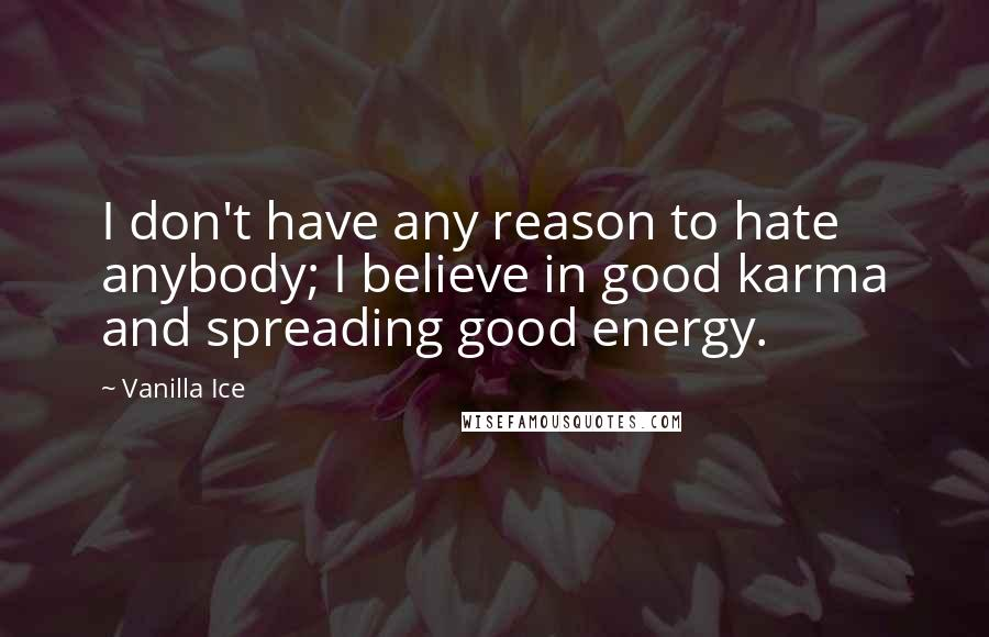 Vanilla Ice Quotes: I don't have any reason to hate anybody; I believe in good karma and spreading good energy.