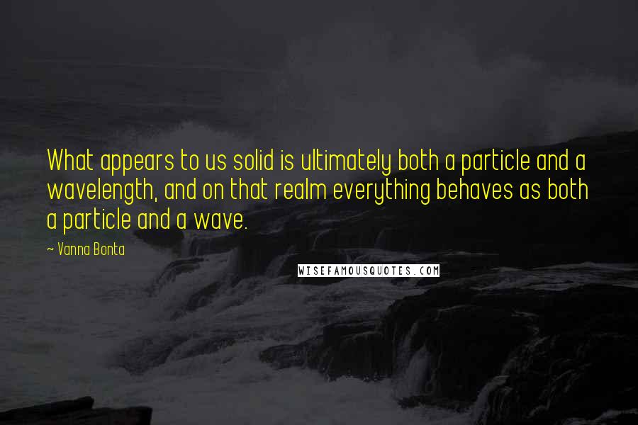 Vanna Bonta Quotes: What appears to us solid is ultimately both a particle and a wavelength, and on that realm everything behaves as both a particle and a wave.