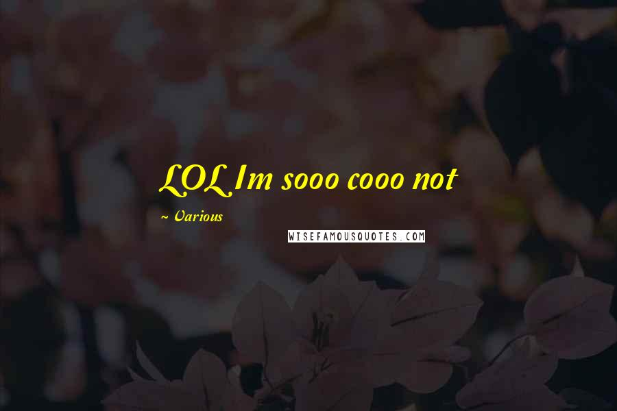 Various Quotes: LOL Im sooo cooo not