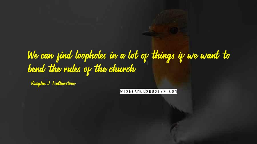 Vaughn J. Featherstone Quotes: We can find loopholes in a lot of things if we want to bend the rules of the church.
