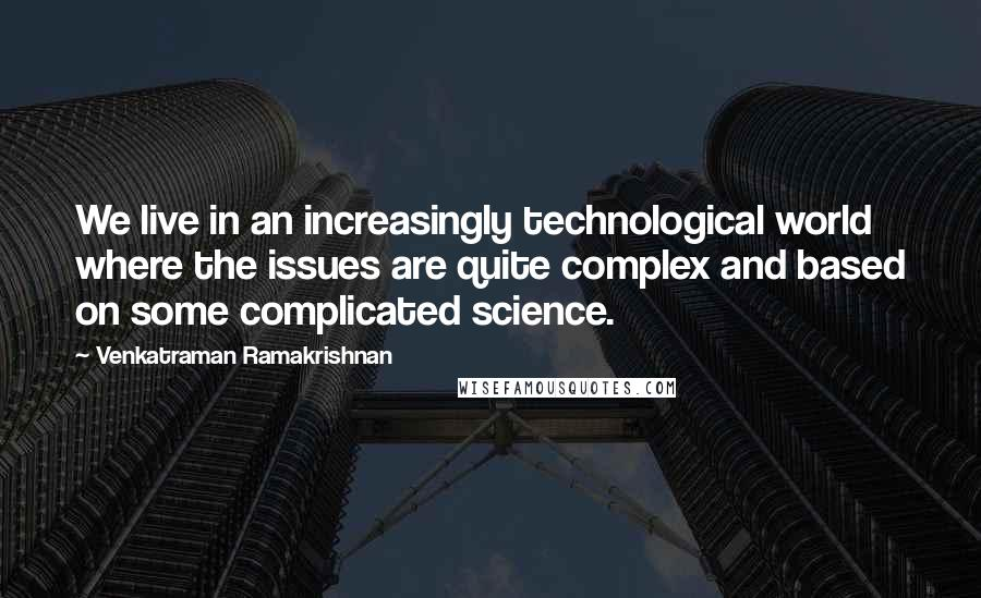 Venkatraman Ramakrishnan Quotes: We live in an increasingly technological world where the issues are quite complex and based on some complicated science.