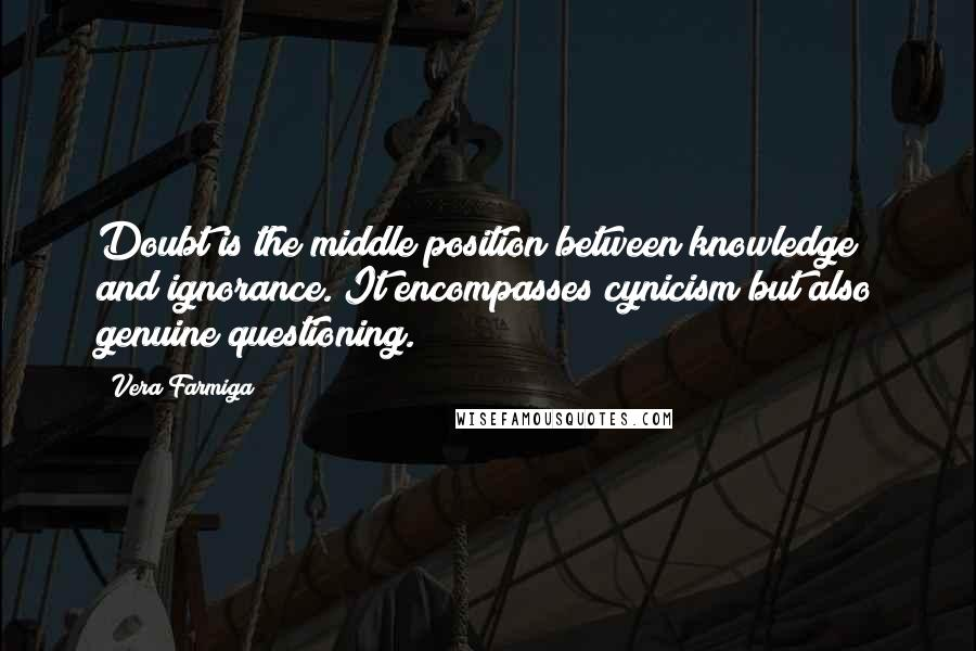 Vera Farmiga Quotes: Doubt is the middle position between knowledge and ignorance. It encompasses cynicism but also genuine questioning.