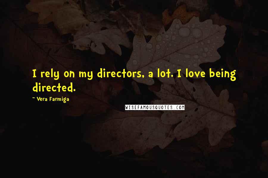 Vera Farmiga Quotes: I rely on my directors, a lot. I love being directed.