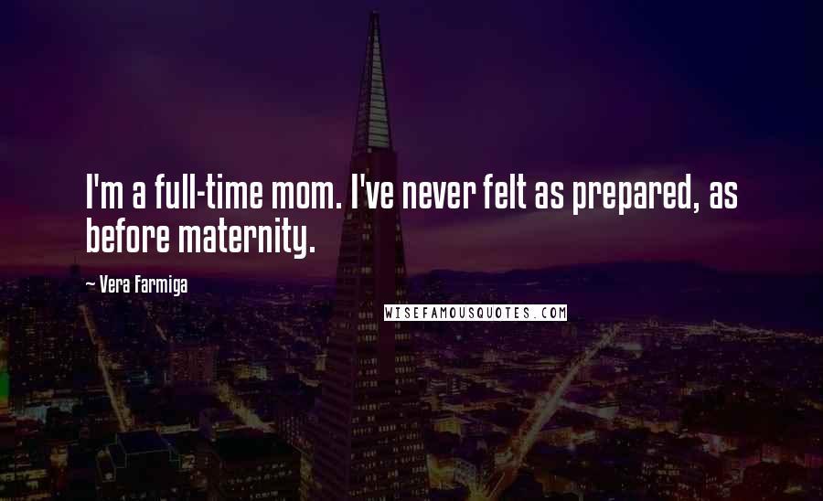 Vera Farmiga Quotes: I'm a full-time mom. I've never felt as prepared, as before maternity.