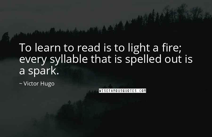 Victor Hugo Quotes: To learn to read is to light a fire; every syllable that is spelled out is a spark.