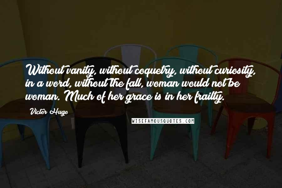 Victor Hugo Quotes: Without vanity, without coquetry, without curiosity, in a word, without the fall, woman would not be woman. Much of her grace is in her frailty.