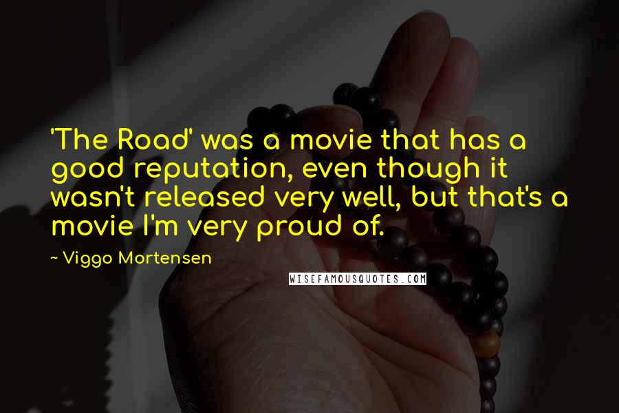Viggo Mortensen Quotes: 'The Road' was a movie that has a good reputation, even though it wasn't released very well, but that's a movie I'm very proud of.