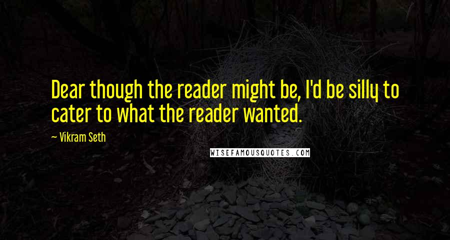 Vikram Seth Quotes: Dear though the reader might be, I'd be silly to cater to what the reader wanted.