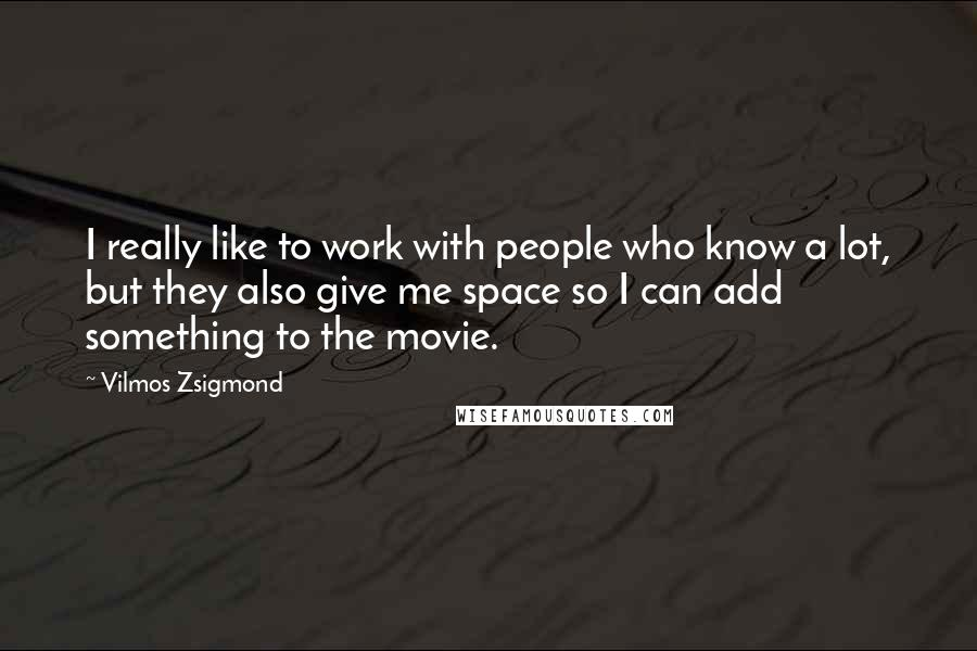 Vilmos Zsigmond Quotes: I really like to work with people who know a lot, but they also give me space so I can add something to the movie.
