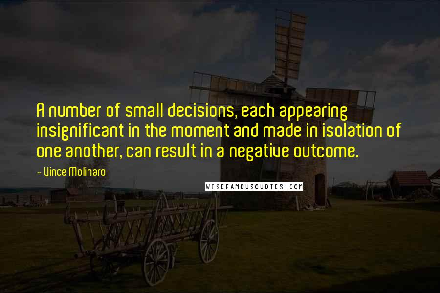 Vince Molinaro Quotes: A number of small decisions, each appearing insignificant in the moment and made in isolation of one another, can result in a negative outcome.