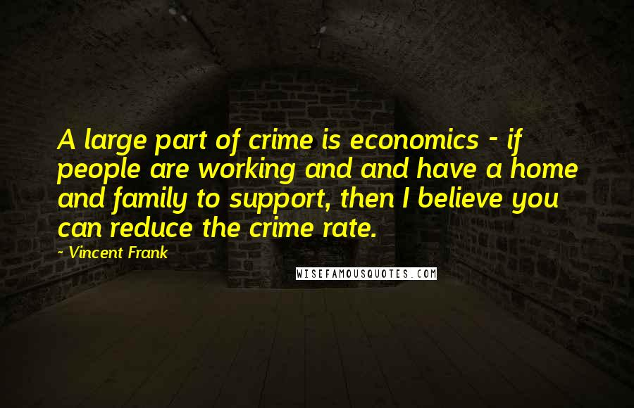 Vincent Frank Quotes: A large part of crime is economics - if people are working and and have a home and family to support, then I believe you can reduce the crime rate.