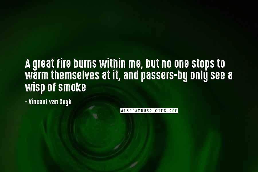 Vincent Van Gogh Quotes: A great fire burns within me, but no one stops to warm themselves at it, and passers-by only see a wisp of smoke