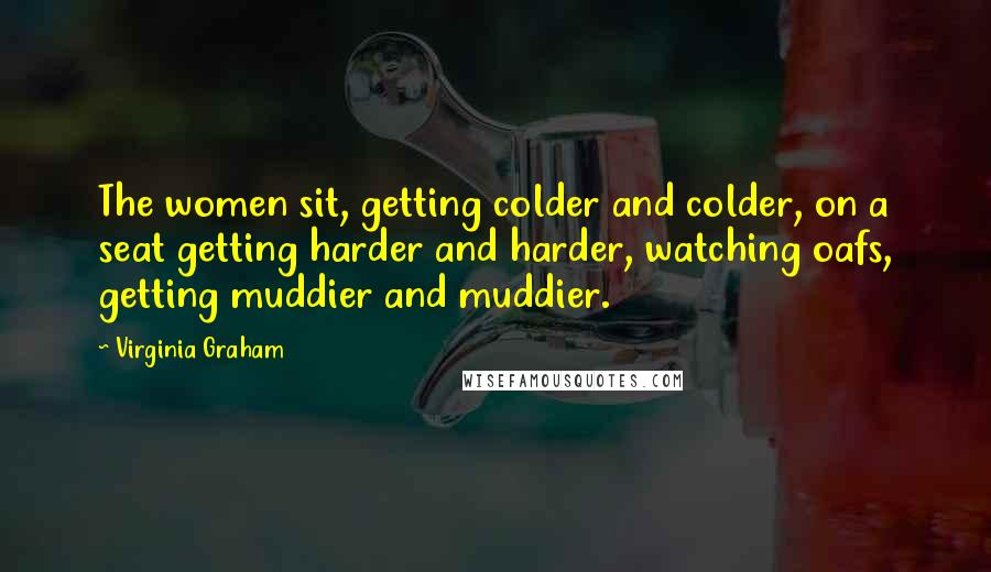 Virginia Graham Quotes: The women sit, getting colder and colder, on a seat getting harder and harder, watching oafs, getting muddier and muddier.