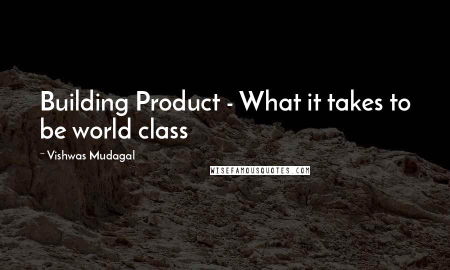 Vishwas Mudagal Quotes: Building Product - What it takes to be world class