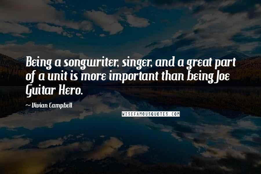 Vivian Campbell Quotes: Being a songwriter, singer, and a great part of a unit is more important than being Joe Guitar Hero.