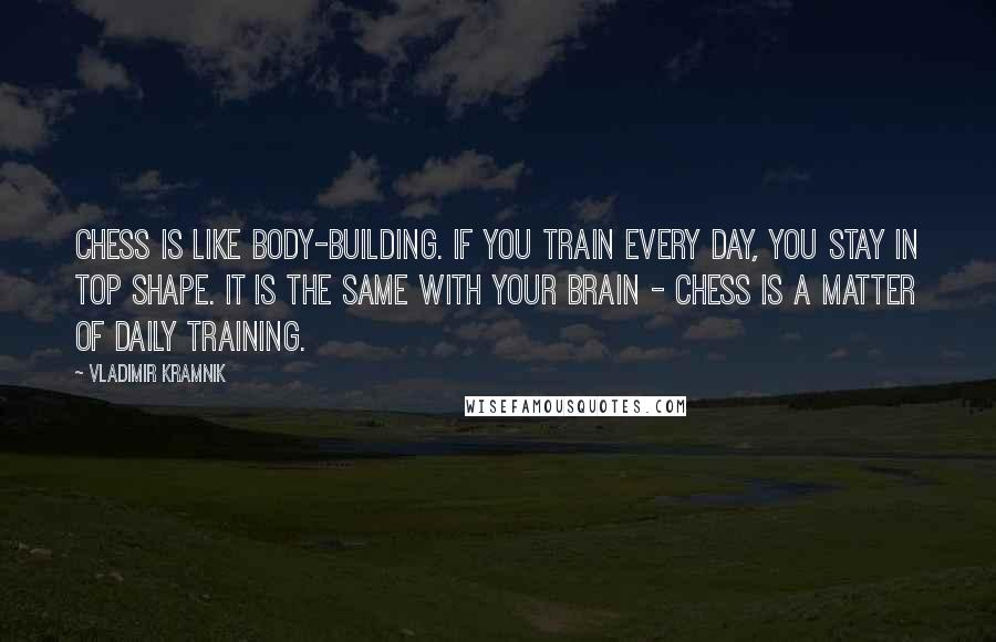 Vladimir Kramnik Quotes: Chess is like body-building. If you train every day, you stay in top shape. It is the same with your brain - chess is a matter of daily training.