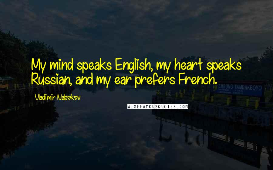 Vladimir Nabokov Quotes: My mind speaks English, my heart speaks Russian, and my ear prefers French.