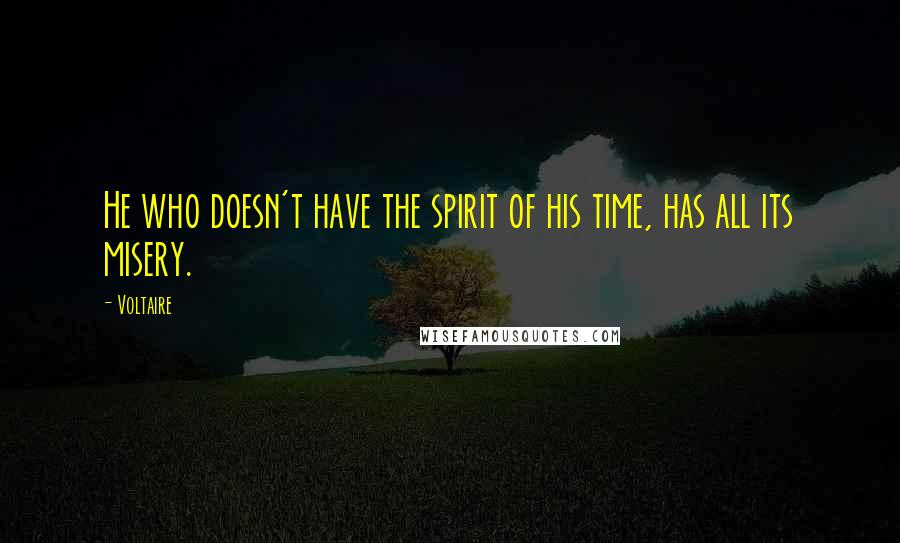 Voltaire Quotes: He who doesn't have the spirit of his time, has all its misery.