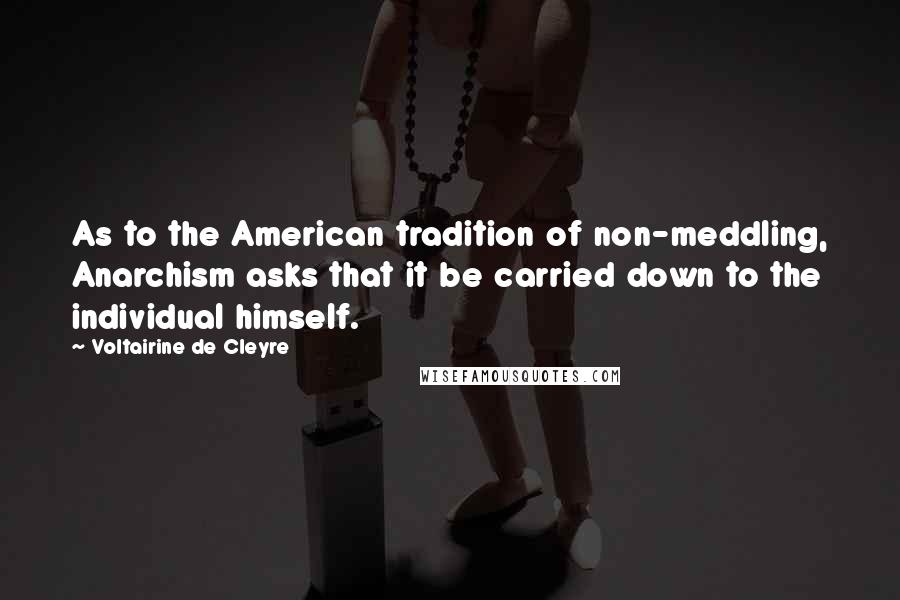 Voltairine De Cleyre Quotes: As to the American tradition of non-meddling, Anarchism asks that it be carried down to the individual himself.