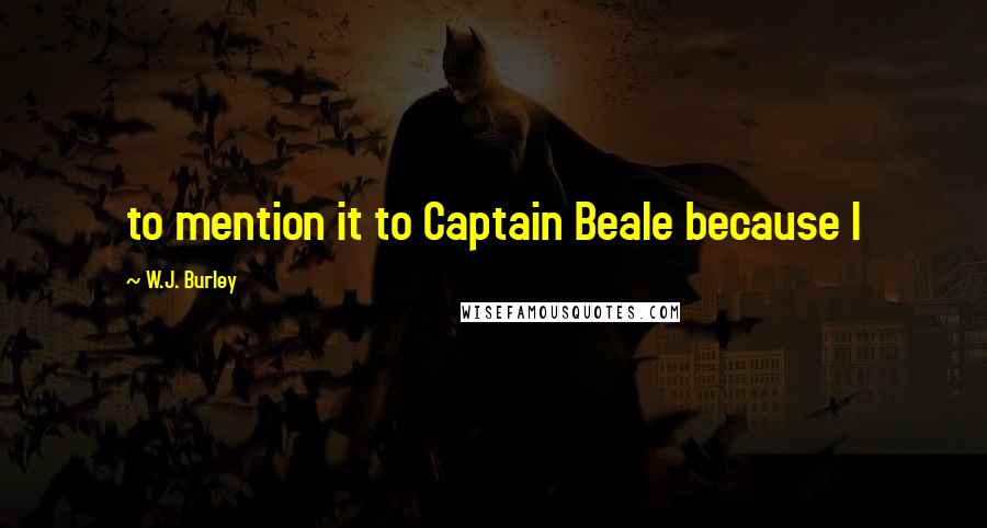 W.J. Burley Quotes: to mention it to Captain Beale because I