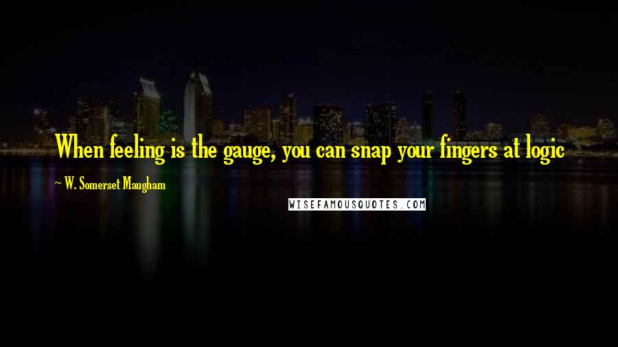 W. Somerset Maugham Quotes: When feeling is the gauge, you can snap your fingers at logic