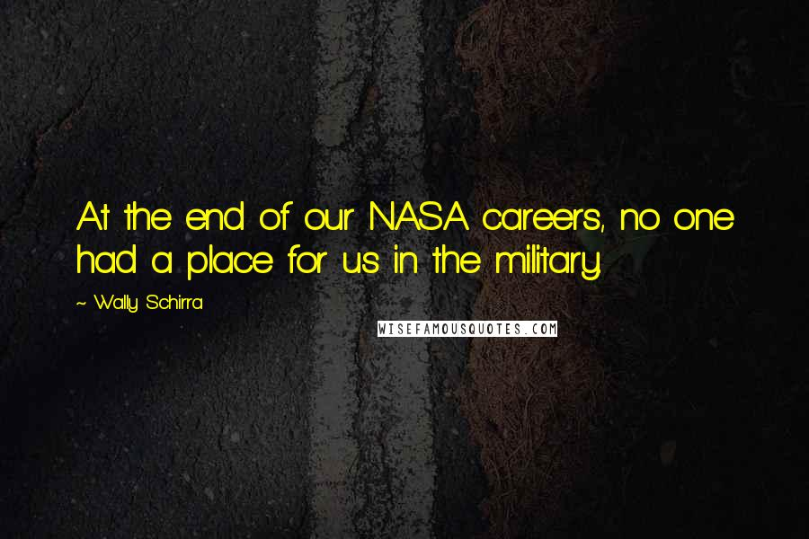 Wally Schirra Quotes: At the end of our NASA careers, no one had a place for us in the military.
