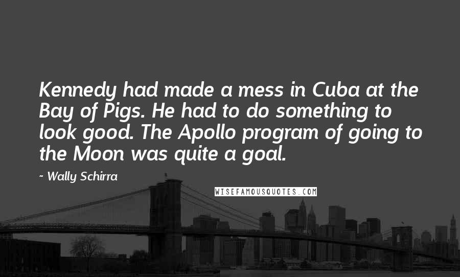 Wally Schirra Quotes: Kennedy had made a mess in Cuba at the Bay of Pigs. He had to do something to look good. The Apollo program of going to the Moon was quite a goal.