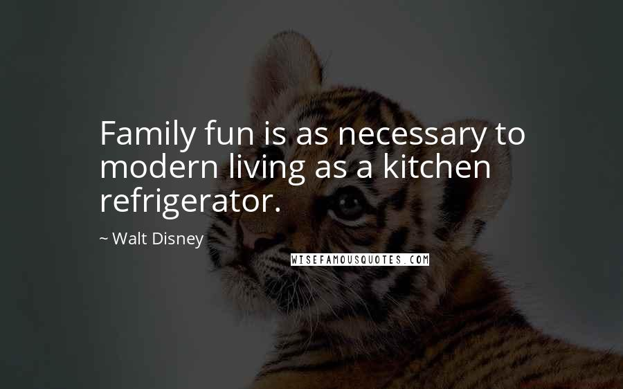 Walt Disney Quotes: Family fun is as necessary to modern ...